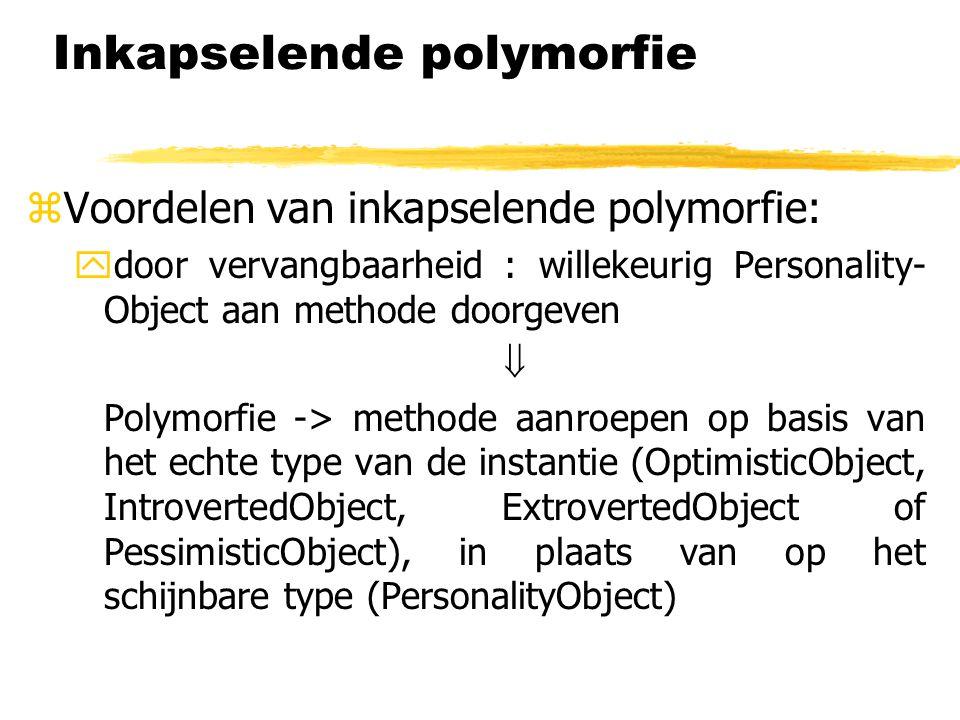 Inkapselende polymorfie zVoordelen van inkapselende polymorfie: ydoor vervangbaarheid : willekeurig Personality- Object aan methode doorgeven  Polymo