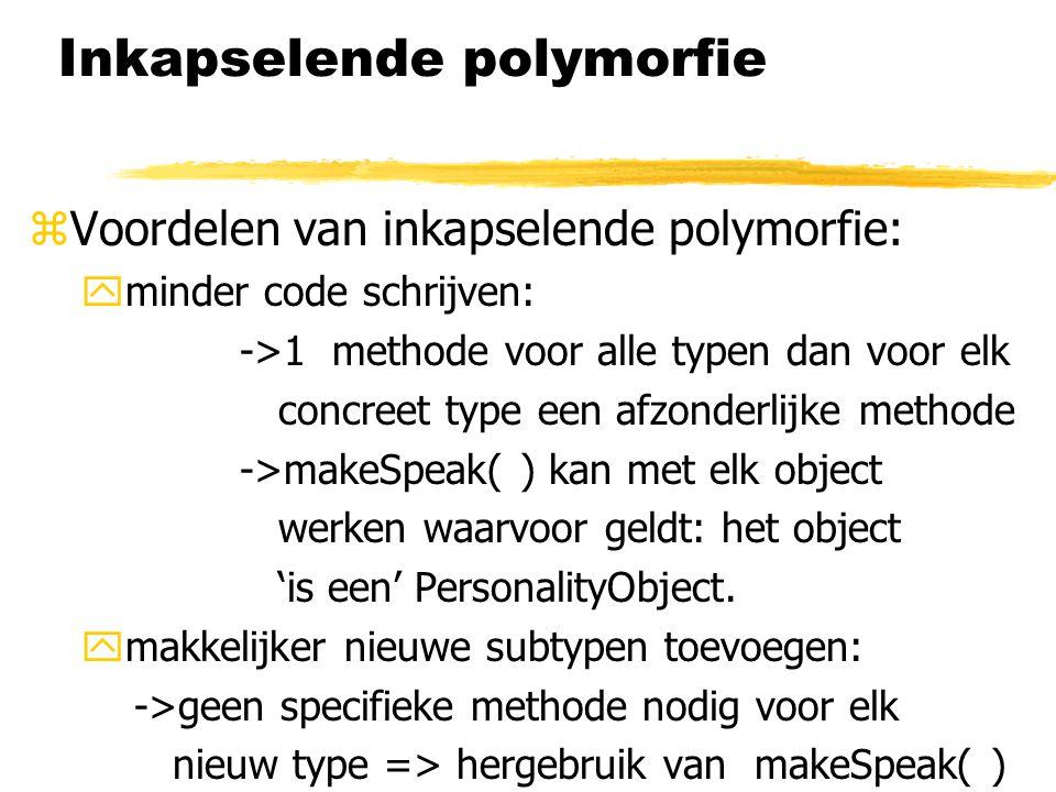 Inkapselende polymorfie  Voordelen van inkapselende polymorfie: yminder code schrijven: ->1 methode voor alle typen dan voor elk concreet type een af