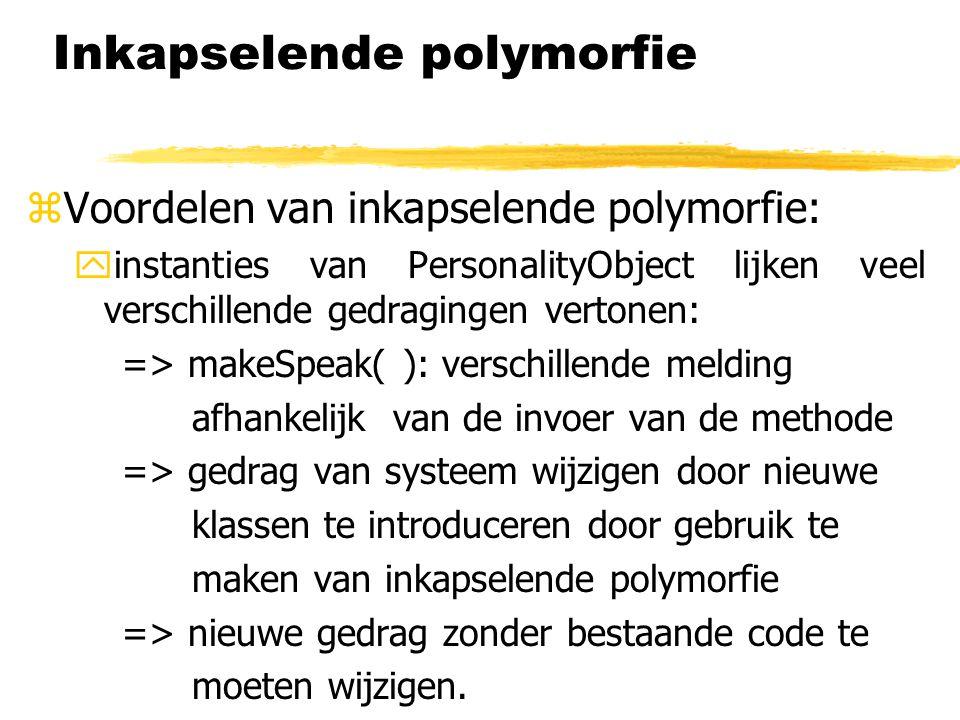 Inkapselende polymorfie  Voordelen van inkapselende polymorfie: yinstanties van PersonalityObject lijken veel verschillende gedragingen vertonen: =>