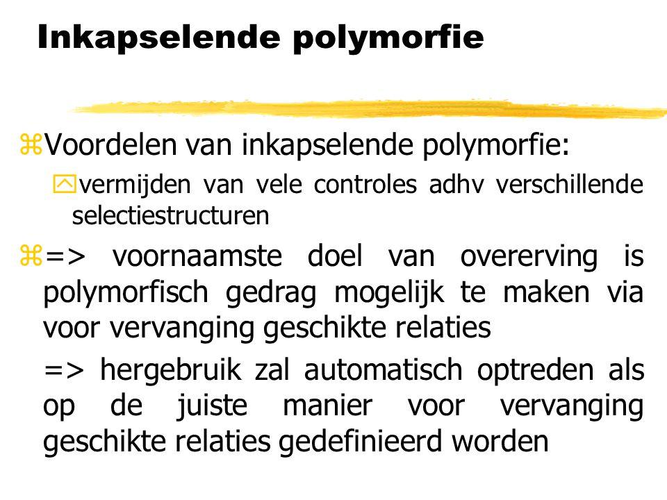 Inkapselende polymorfie  Voordelen van inkapselende polymorfie: yvermijden van vele controles adhv verschillende selectiestructuren z=> voornaamste d