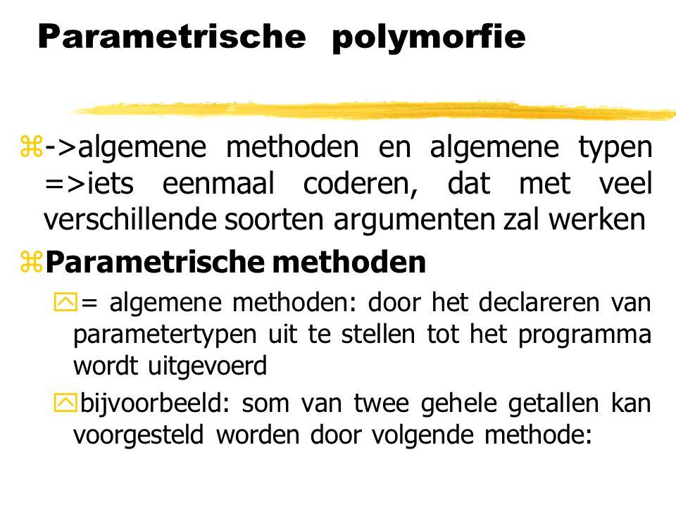 Parametrische polymorfie z->algemene methoden en algemene typen =>iets eenmaal coderen, dat met veel verschillende soorten argumenten zal werken zPara