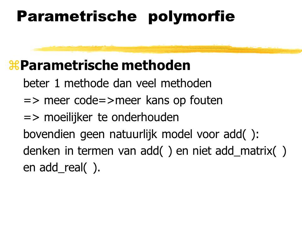 Parametrische polymorfie zParametrische methoden beter 1 methode dan veel methoden => meer code=>meer kans op fouten => moeilijker te onderhouden bove