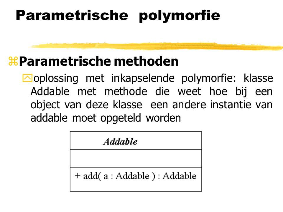 Parametrische polymorfie zParametrische methoden yoplossing met inkapselende polymorfie: klasse Addable met methode die weet hoe bij een object van de
