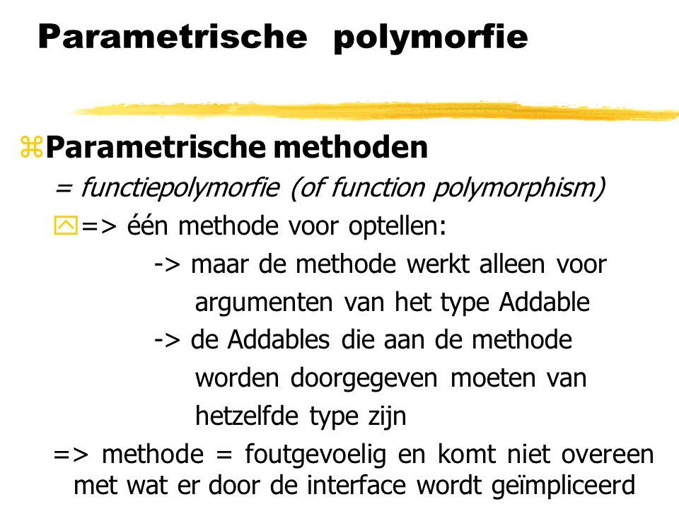 Parametrische polymorfie zParametrische methoden = functiepolymorfie (of function polymorphism) y=> één methode voor optellen: -> maar de methode werk