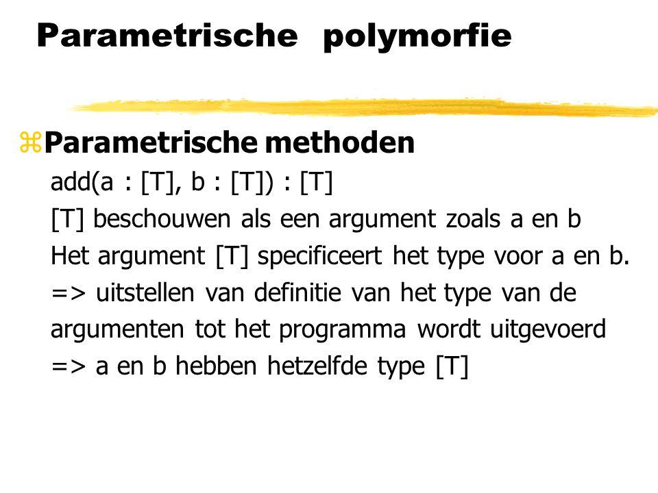 Parametrische polymorfie zParametrische methoden add(a : [T], b : [T]) : [T] [T] beschouwen als een argument zoals a en b Het argument [T] specificeer