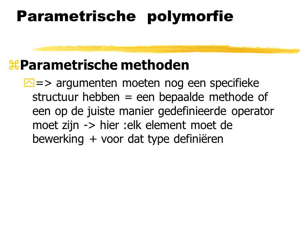 Parametrische polymorfie zParametrische methoden y=> argumenten moeten nog een specifieke structuur hebben = een bepaalde methode of een op de juiste