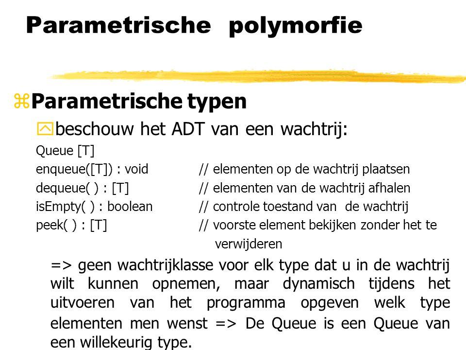 Parametrische polymorfie zParametrische typen ybeschouw het ADT van een wachtrij: Queue [T] enqueue([T]) : void // elementen op de wachtrij plaatsen d