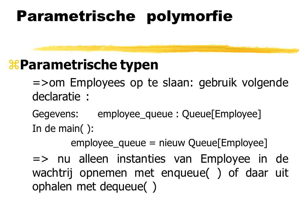 Parametrische polymorfie zParametrische typen =>om Employees op te slaan: gebruik volgende declaratie : Gegevens: employee_queue : Queue[Employee] In