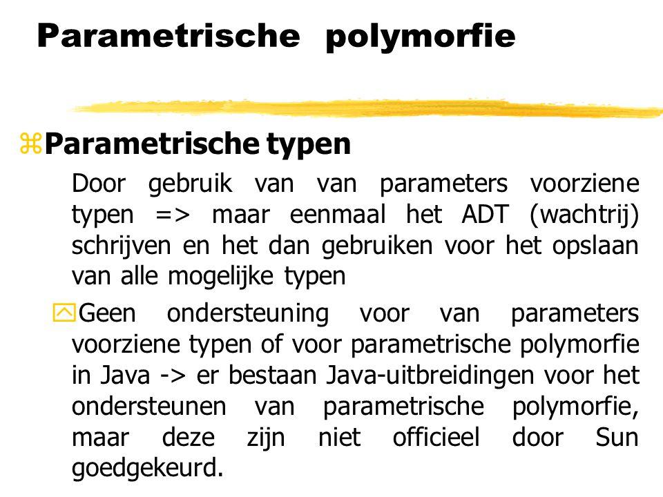 Parametrische polymorfie zParametrische typen Door gebruik van van parameters voorziene typen => maar eenmaal het ADT (wachtrij) schrijven en het dan