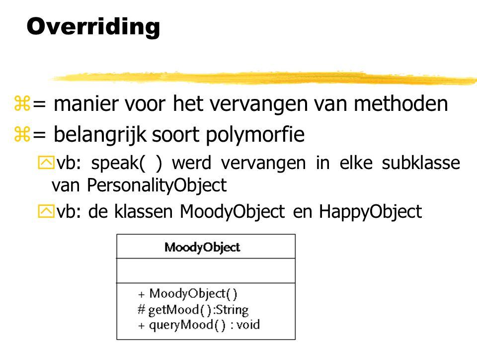 Overriding z= manier voor het vervangen van methoden z= belangrijk soort polymorfie yvb: speak( ) werd vervangen in elke subklasse van PersonalityObje