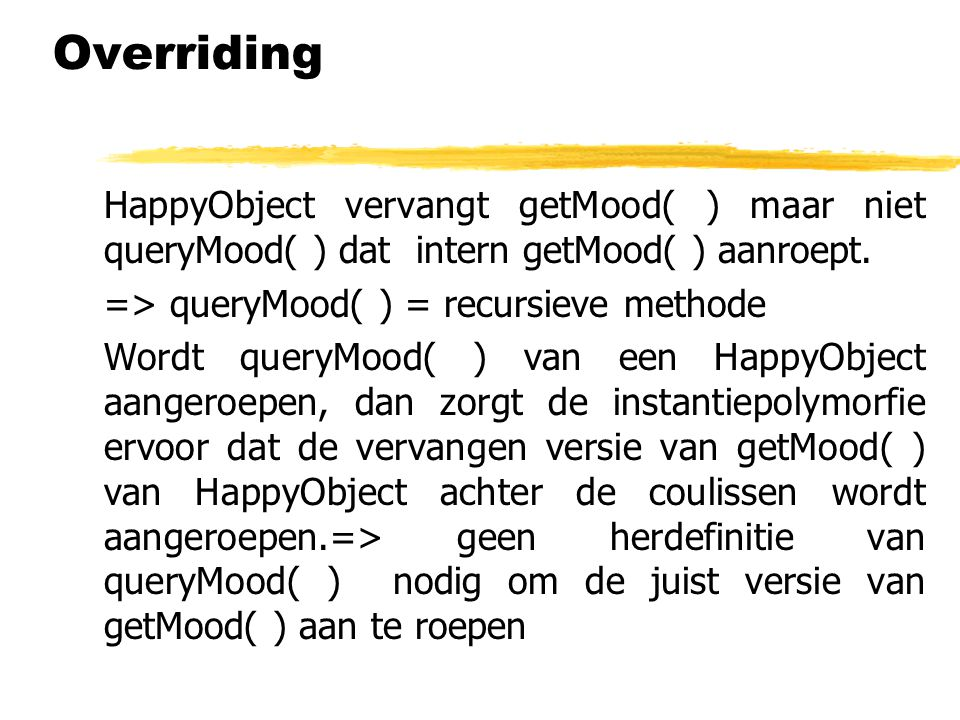 HappyObject vervangt getMood( ) maar niet queryMood( ) dat intern getMood( ) aanroept. => queryMood( ) = recursieve methode Wordt queryMood( ) van een