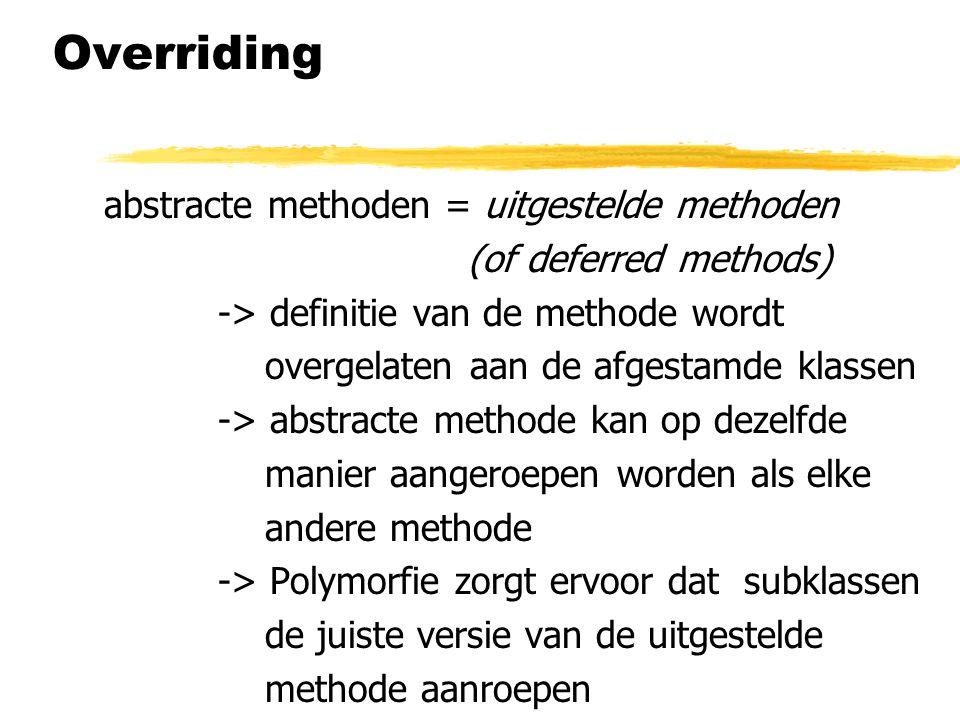 Overriding abstracte methoden = uitgestelde methoden (of deferred methods) -> definitie van de methode wordt overgelaten aan de afgestamde klassen ->