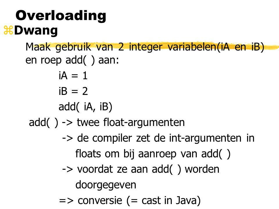 Overloading zDwang Maak gebruik van 2 integer variabelen(iA en iB) en roep add( ) aan: iA = 1 iB = 2 add( iA, iB) add( ) -> twee float-argumenten -> d