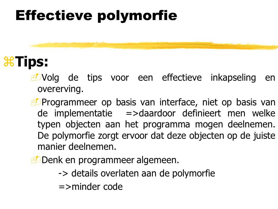 Effectieve polymorfie zTips: -Volg de tips voor een effectieve inkapseling en overerving. -Programmeer op basis van interface, niet op basis van de im