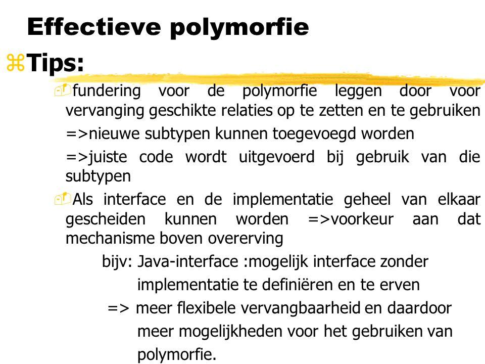 Effectieve polymorfie zTips: -fundering voor de polymorfie leggen door voor vervanging geschikte relaties op te zetten en te gebruiken =>nieuwe subtyp