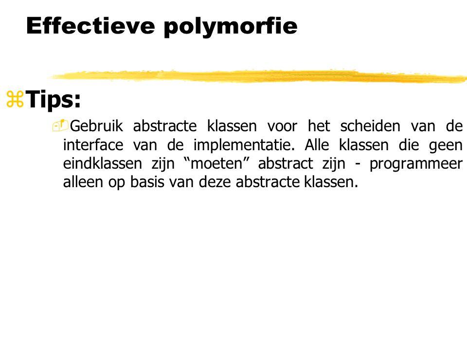 Effectieve polymorfie zTips: -Gebruik abstracte klassen voor het scheiden van de interface van de implementatie. Alle klassen die geen eindklassen zij