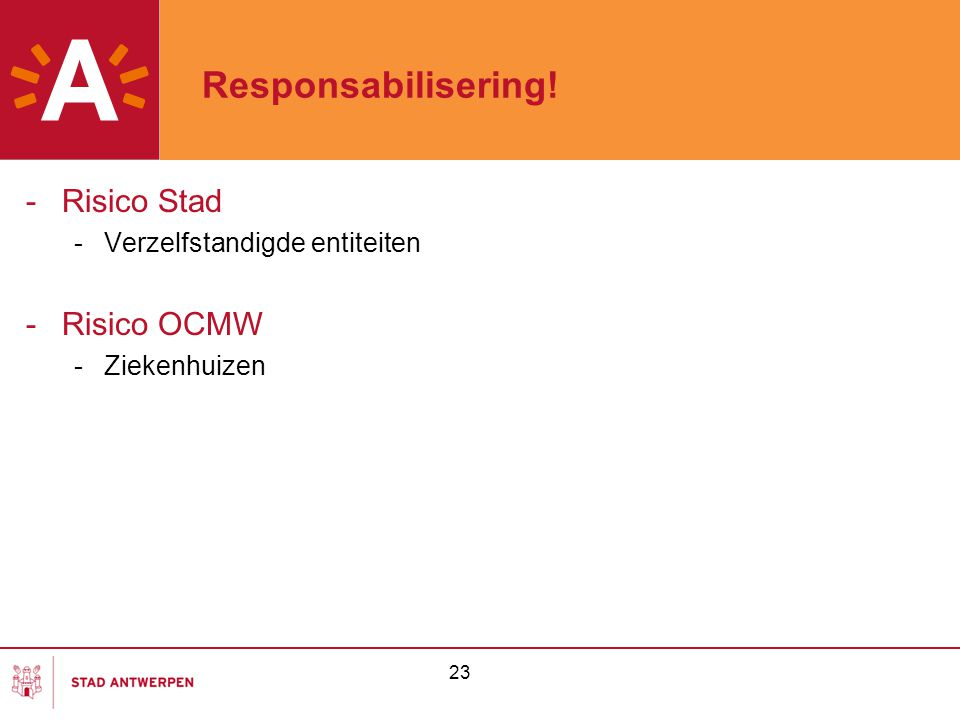 23 Responsabilisering! -Risico Stad -Verzelfstandigde entiteiten -Risico OCMW -Ziekenhuizen
