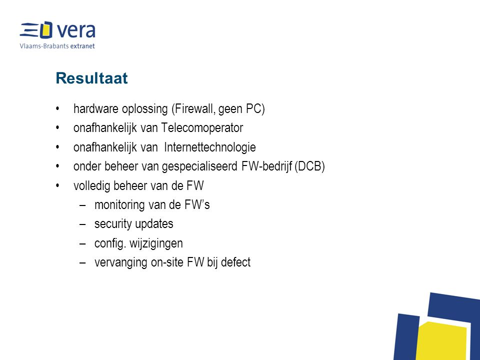 Resultaat hardware oplossing (Firewall, geen PC) onafhankelijk van Telecomoperator onafhankelijk van Internettechnologie onder beheer van gespecialiseerd FW-bedrijf (DCB) volledig beheer van de FW –monitoring van de FW's –security updates –config.