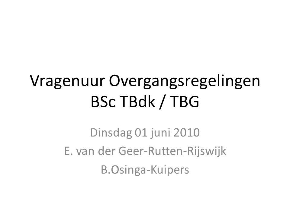 Vragenuur Overgangsregelingen BSc TBdk / TBG Dinsdag 01 juni 2010 E. van der Geer-Rutten-Rijswijk B.Osinga-Kuipers