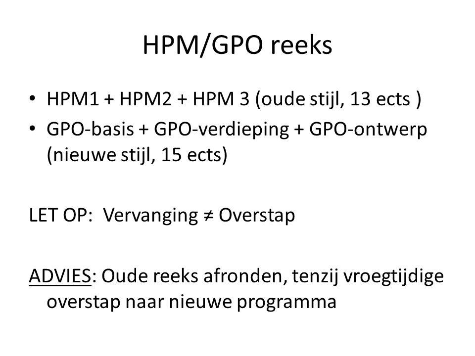 HPM/GPO reeks HPM1 + HPM2 + HPM 3 (oude stijl, 13 ects ) GPO-basis + GPO-verdieping + GPO-ontwerp (nieuwe stijl, 15 ects) LET OP: Vervanging ≠ Overstap ADVIES: Oude reeks afronden, tenzij vroegtijdige overstap naar nieuwe programma