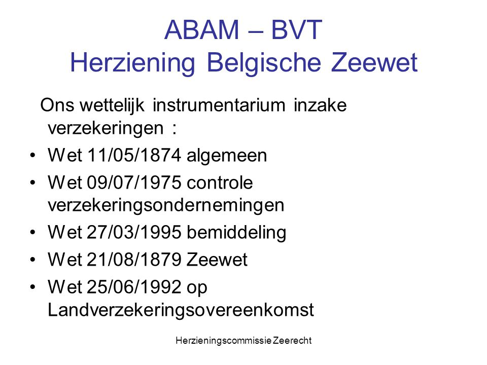 Herzieningscommissie Zeerecht ABAM – BVT Herziening Belgische Zeewet Ons wettelijk instrumentarium inzake verzekeringen : Wet 11/05/1874 algemeen Wet