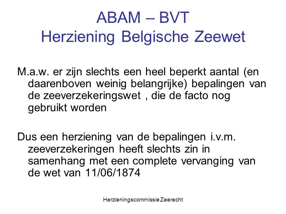 Herzieningscommissie Zeerecht ABAM – BVT Herziening Belgische Zeewet M.a.w. er zijn slechts een heel beperkt aantal (en daarenboven weinig belangrijke