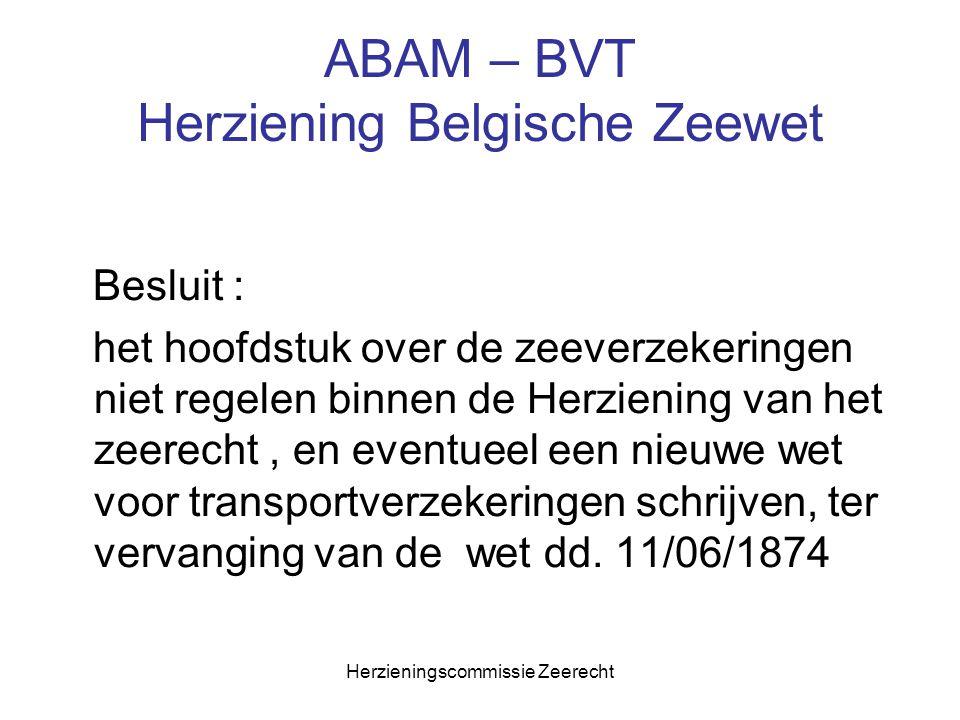 Herzieningscommissie Zeerecht ABAM – BVT Herziening Belgische Zeewet Besluit : het hoofdstuk over de zeeverzekeringen niet regelen binnen de Herzienin