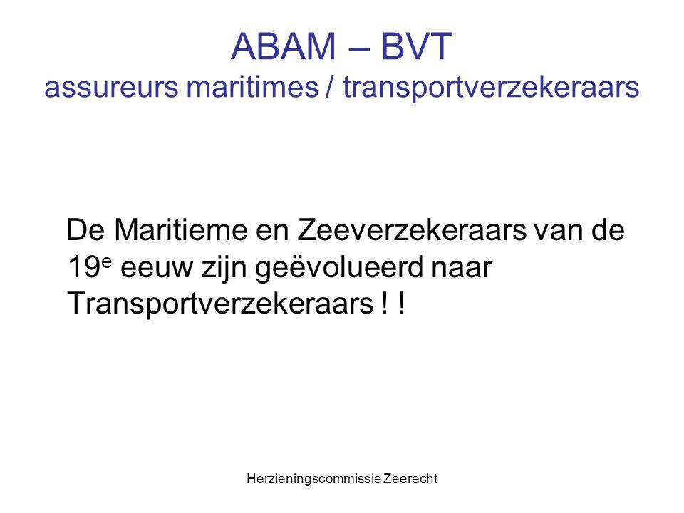 Herzieningscommissie Zeerecht ABAM – BVT Herziening Belgische Zeewet Krijtlijnen voor een nieuwe Belgische transportverzekeringswet : 1.Duidelijke afbakening tegenover WLVO 2.Suppletief karakter 3.Eigenheid van het Belgisch verzekeringsrecht 4.Enkel regeling van de contractuele relatie tussen verzekerde en verzekeraar 5.Wet van 11/06/1874 én de zeeverzekeringswet samenvoegen 6.Het abandonnement grondig in vraag stellen en wijzigen