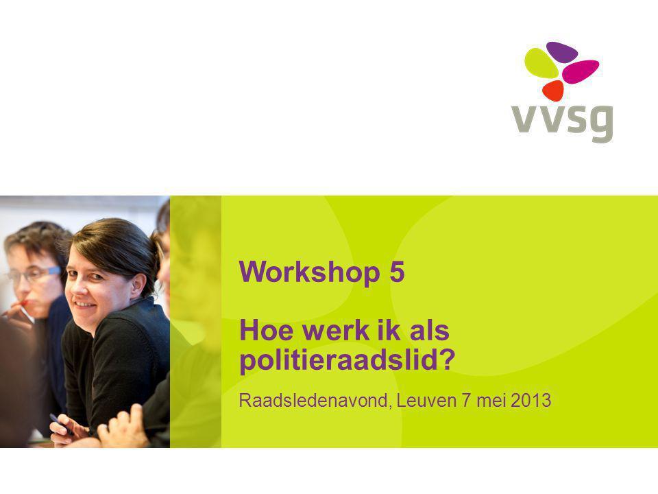 Workshop 5 Hoe werk ik als politieraadslid? Raadsledenavond, Leuven 7 mei 2013