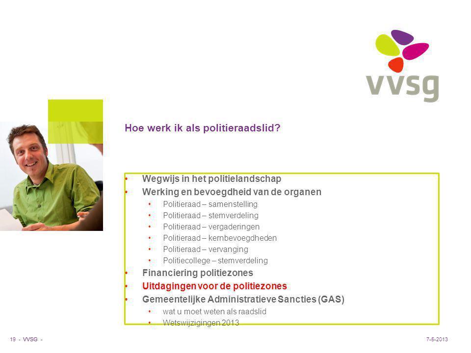 VVSG - Hoe werk ik als politieraadslid? 19 -7-5-2013 Wegwijs in het politielandschap Werking en bevoegdheid van de organen Politieraad – samenstelling