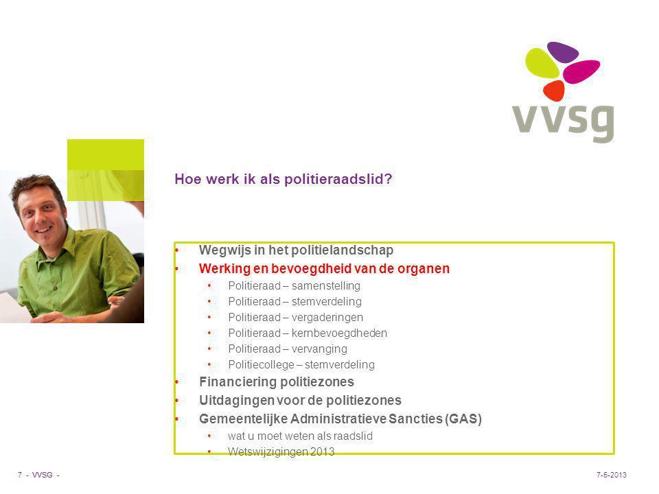 VVSG - Hoe werk ik als politieraadslid? 7 -7-5-2013 Wegwijs in het politielandschap Werking en bevoegdheid van de organen Politieraad – samenstelling