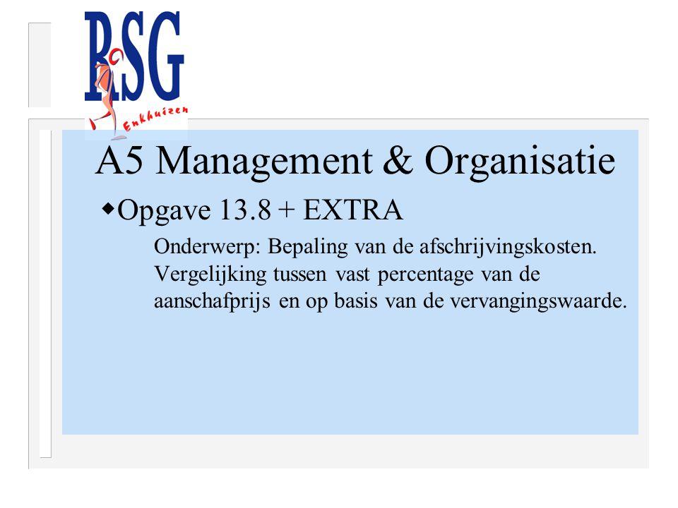 A5 Management & Organisatie  Opgave 13.8 + EXTRA Onderwerp: Bepaling van de afschrijvingskosten. Vergelijking tussen vast percentage van de aanschafp