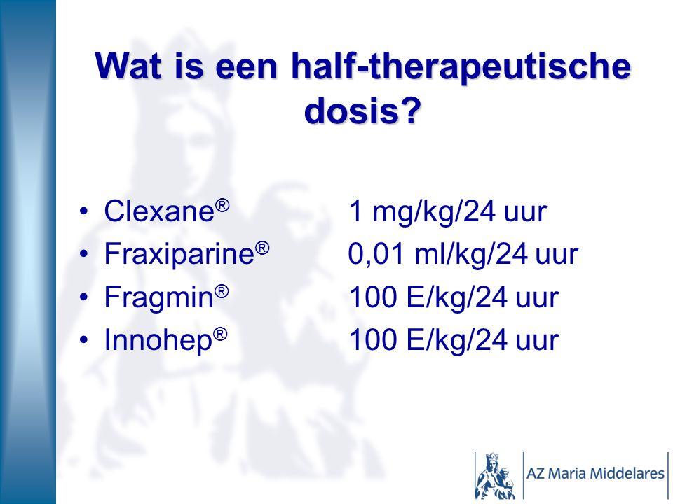 Wat is een half-therapeutische dosis? Clexane ® 1 mg/kg/24 uur Fraxiparine ® 0,01 ml/kg/24 uur Fragmin ® 100 E/kg/24 uur Innohep ® 100 E/kg/24 uur