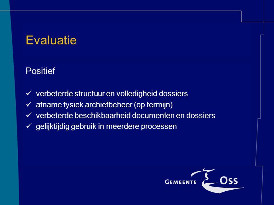 Evaluatie Positief verbeterde structuur en volledigheid dossiers afname fysiek archiefbeheer (op termijn) verbeterde beschikbaarheid documenten en dos