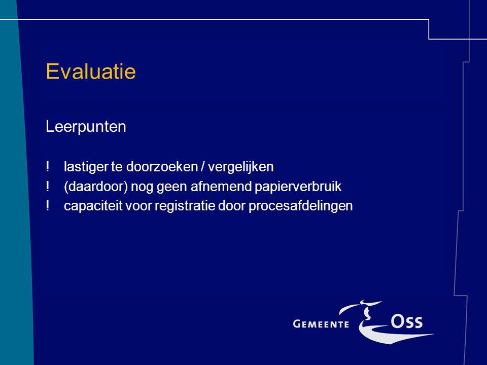 Evaluatie Leerpunten !lastiger te doorzoeken / vergelijken !(daardoor) nog geen afnemend papierverbruik !capaciteit voor registratie door procesafdeli