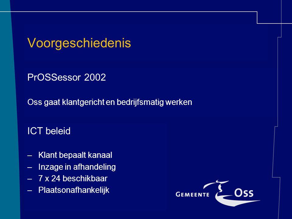 Voorgeschiedenis PrOSSessor 2002 Oss gaat klantgericht en bedrijfsmatig werken ICT beleid –Klant bepaalt kanaal –Inzage in afhandeling –7 x 24 beschik