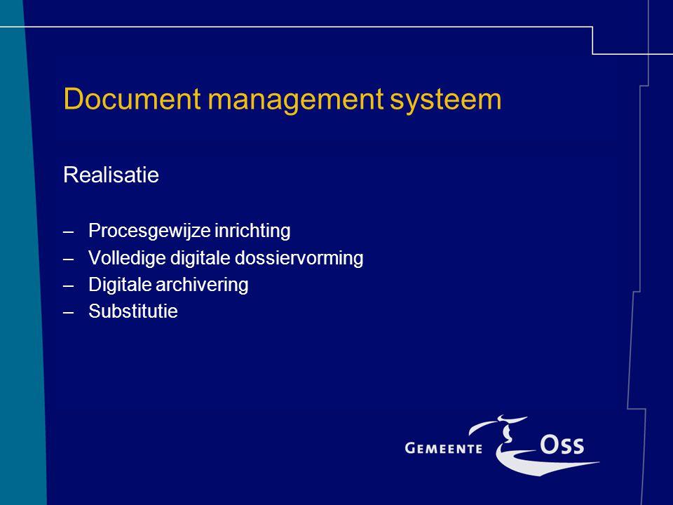 Document management systeem Realisatie –Procesgewijze inrichting –Volledige digitale dossiervorming –Digitale archivering –Substitutie