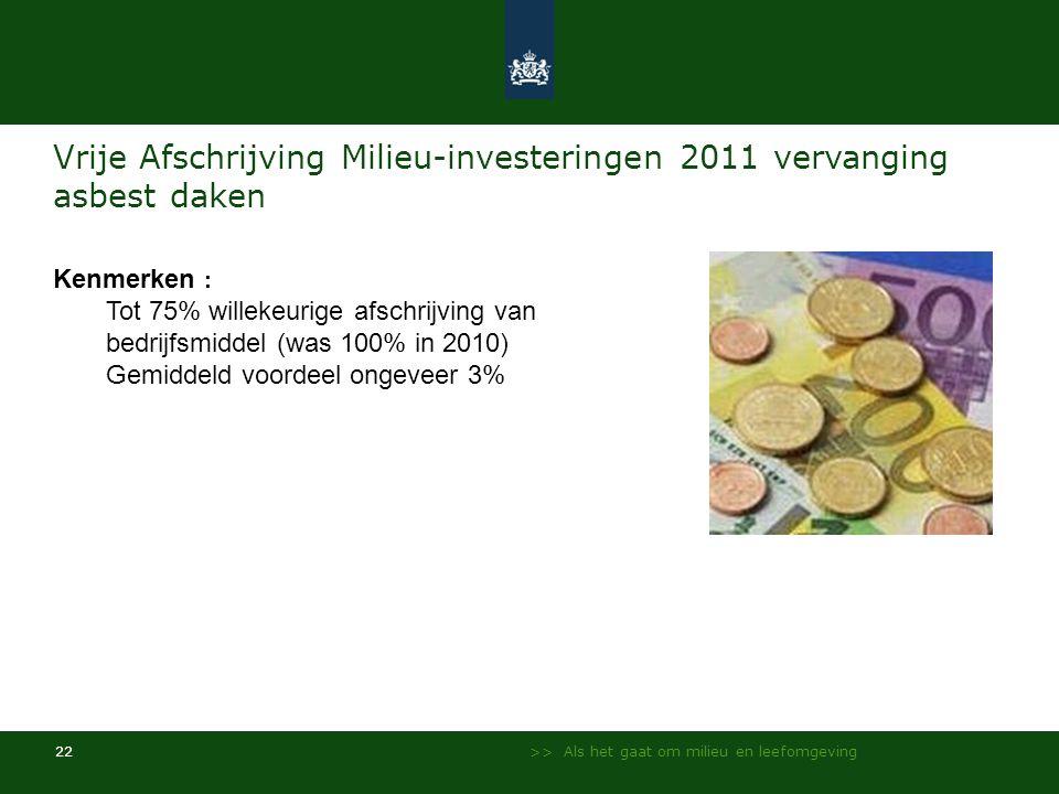 >> Als het gaat om milieu en leefomgeving 22 Vrije Afschrijving Milieu-investeringen 2011 vervanging asbest daken Kenmerken : Tot 75% willekeurige afs