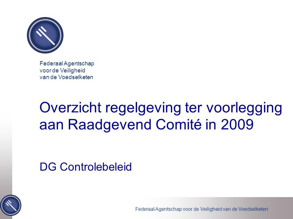 Federaal Agentschap voor de Veiligheid van de Voedselketen Overzicht regelgeving ter voorlegging aan Raadgevend Comité in 2009 DG Controlebeleid Federaal Agentschap voor de Veiligheid van de Voedselketen
