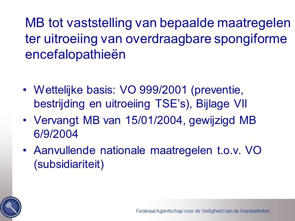Federaal Agentschap voor de Veiligheid van de Voedselketen MB tot vaststelling van bepaalde maatregelen ter uitroeiing van overdraagbare spongiforme encefalopathieën Wettelijke basis: VO 999/2001 (preventie, bestrijding en uitroeiing TSE's), Bijlage VII Vervangt MB van 15/01/2004, gewijzigd MB 6/9/2004 Aanvullende nationale maatregelen t.o.v.
