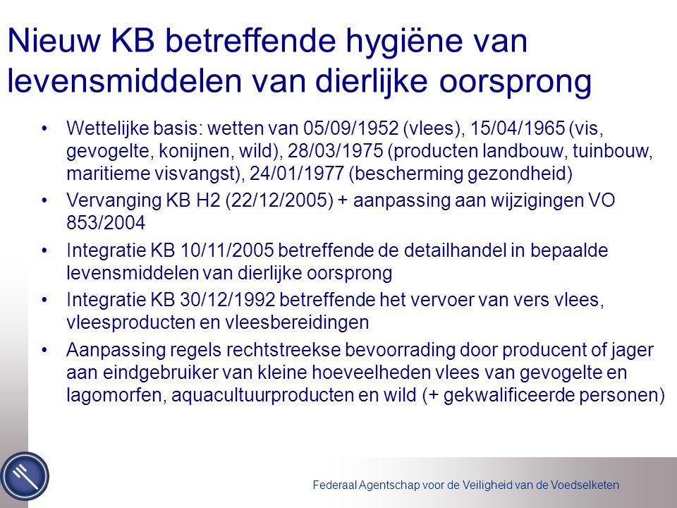 Federaal Agentschap voor de Veiligheid van de Voedselketen Nieuw KB betreffende hygiëne van levensmiddelen van dierlijke oorsprong Wettelijke basis: wetten van 05/09/1952 (vlees), 15/04/1965 (vis, gevogelte, konijnen, wild), 28/03/1975 (producten landbouw, tuinbouw, maritieme visvangst), 24/01/1977 (bescherming gezondheid) Vervanging KB H2 (22/12/2005) + aanpassing aan wijzigingen VO 853/2004 Integratie KB 10/11/2005 betreffende de detailhandel in bepaalde levensmiddelen van dierlijke oorsprong Integratie KB 30/12/1992 betreffende het vervoer van vers vlees, vleesproducten en vleesbereidingen Aanpassing regels rechtstreekse bevoorrading door producent of jager aan eindgebruiker van kleine hoeveelheden vlees van gevogelte en lagomorfen, aquacultuurproducten en wild (+ gekwalificeerde personen)