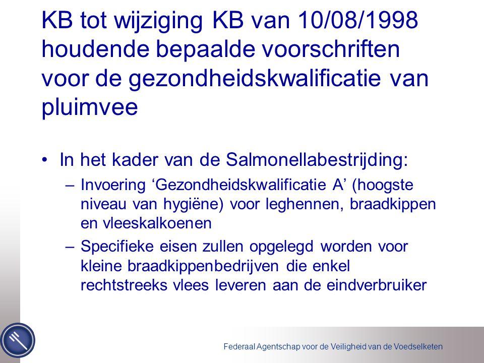 Federaal Agentschap voor de Veiligheid van de Voedselketen KB tot wijziging KB van 10/08/1998 houdende bepaalde voorschriften voor de gezondheidskwalificatie van pluimvee In het kader van de Salmonellabestrijding: –Invoering 'Gezondheidskwalificatie A' (hoogste niveau van hygiëne) voor leghennen, braadkippen en vleeskalkoenen –Specifieke eisen zullen opgelegd worden voor kleine braadkippenbedrijven die enkel rechtstreeks vlees leveren aan de eindverbruiker