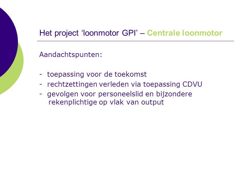 Het project 'loonmotor GPI' – Centrale loonmotor Aandachtspunten: - toepassing voor de toekomst - rechtzettingen verleden via toepassing CDVU - gevolg