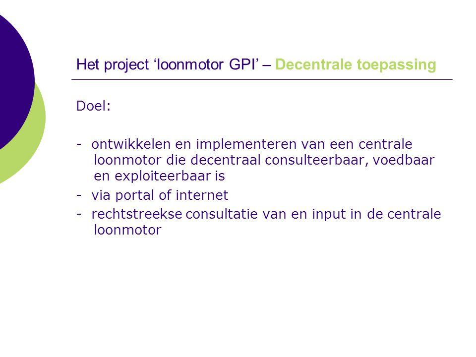 Het project 'loonmotor GPI' – Decentrale toepassing Doel: - ontwikkelen en implementeren van een centrale loonmotor die decentraal consulteerbaar, voe