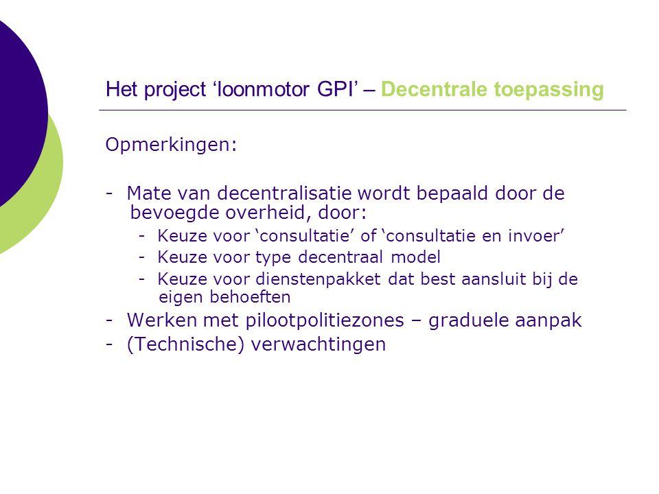Het project 'loonmotor GPI' – Decentrale toepassing Opmerkingen: - Mate van decentralisatie wordt bepaald door de bevoegde overheid, door: - Keuze voo