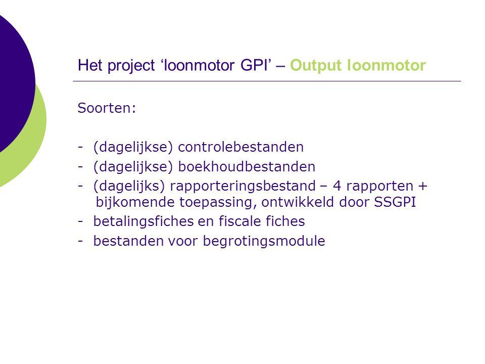 Het project 'loonmotor GPI' – Output loonmotor Soorten: - (dagelijkse) controlebestanden - (dagelijkse) boekhoudbestanden - (dagelijks) rapporteringsb