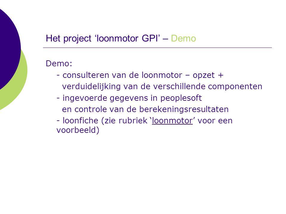 Het project 'loonmotor GPI' – Demo Demo: - consulteren van de loonmotor – opzet + verduidelijking van de verschillende componenten - ingevoerde gegeve