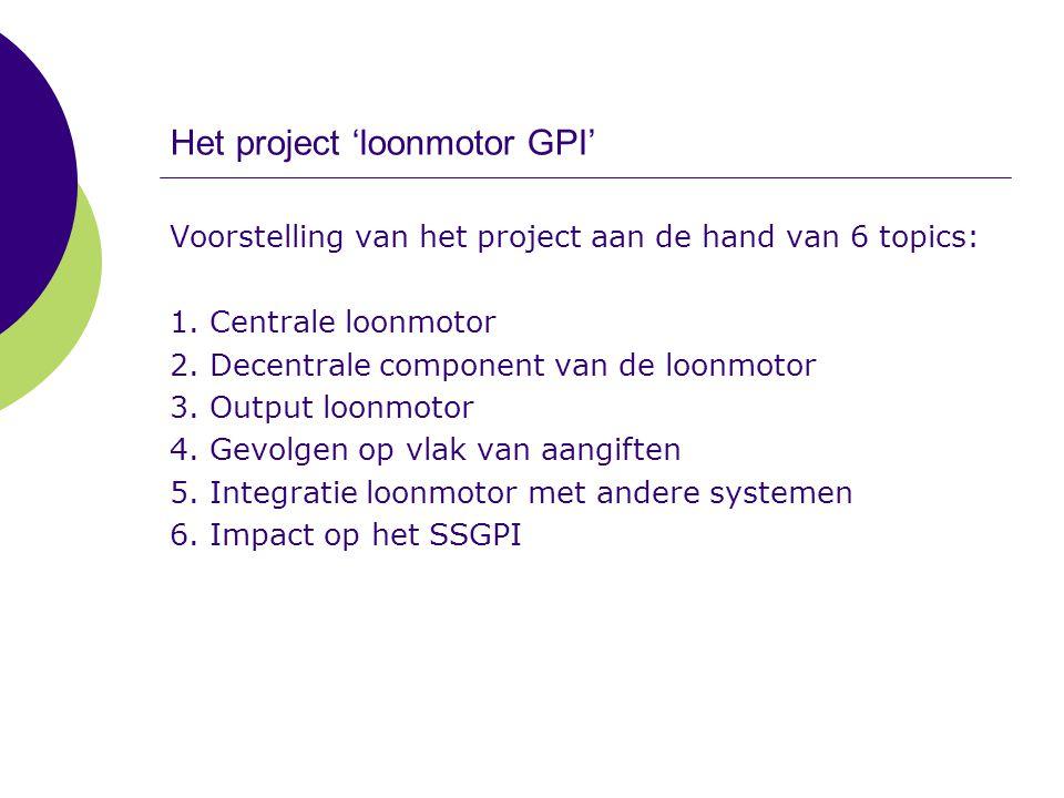 Het project 'loonmotor GPI' – Centrale loonmotor Doel: - een loonmotor ontwikkelen ter vervanging van de loonmotor van de FOD Financiën – CDVU - centraal geïmplementeerd op het niveau van het SSGPI - operationeel voor de ganse populatie op 01-01-2010