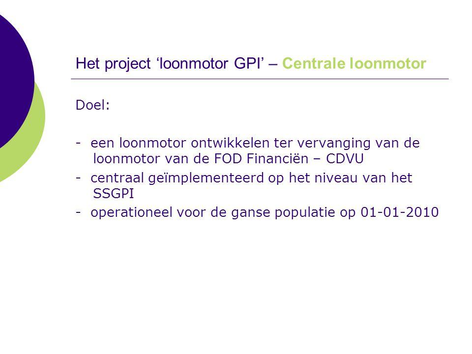 Het project 'loonmotor GPI' – Centrale loonmotor Doel: - een loonmotor ontwikkelen ter vervanging van de loonmotor van de FOD Financiën – CDVU - centr
