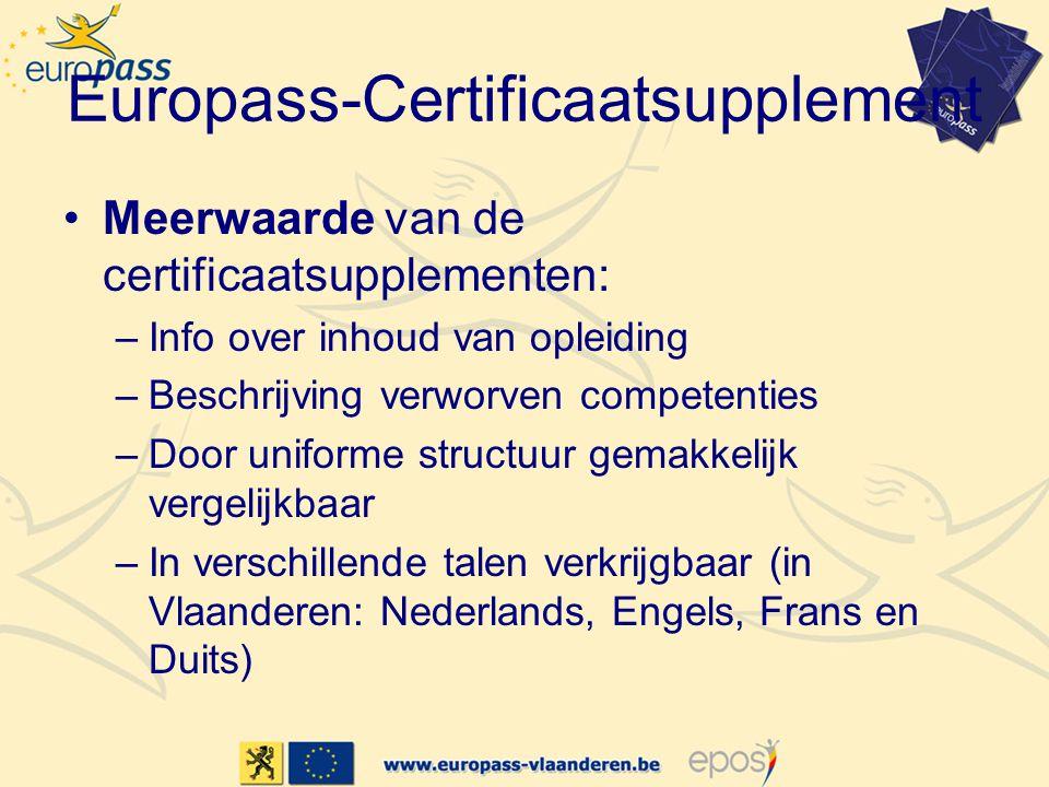 Europass-Certificaatsupplement Meerwaarde van de certificaatsupplementen: –Info over inhoud van opleiding –Beschrijving verworven competenties –Door uniforme structuur gemakkelijk vergelijkbaar –In verschillende talen verkrijgbaar (in Vlaanderen: Nederlands, Engels, Frans en Duits)
